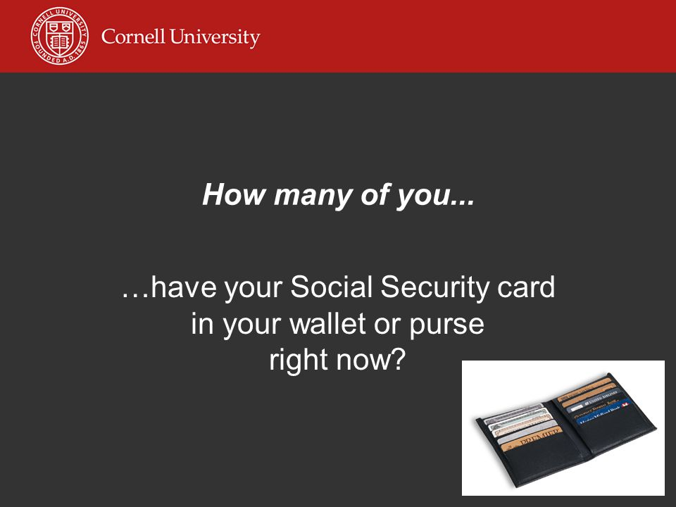 How many of you... …have your Social Security card in your wallet or purse right now
