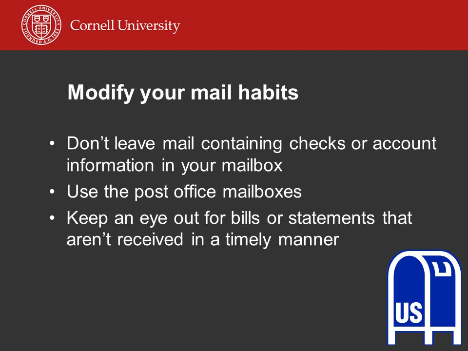 Modify your mail habits Don't leave mail containing checks or account information in your mailbox Use the post office mailboxes Keep an eye out for bills or statements that aren't received in a timely manner
