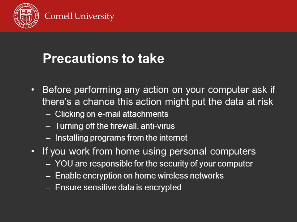 Precautions to take Before performing any action on your computer ask if there's a chance this action might put the data at risk –Clicking on e-mail attachments –Turning off the firewall, anti-virus –Installing programs from the internet If you work from home using personal computers –YOU are responsible for the security of your computer –Enable encryption on home wireless networks –Ensure sensitive data is encrypted