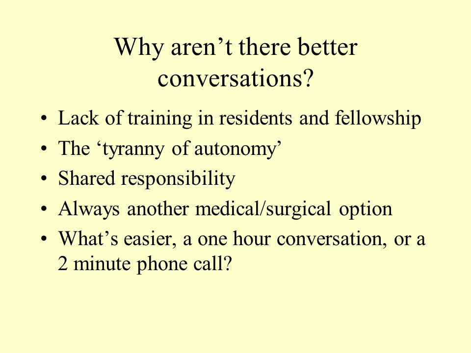 Why aren't there better conversations? Lack of training in residents and fellowship The 'tyranny of autonomy' Shared responsibility Always another med