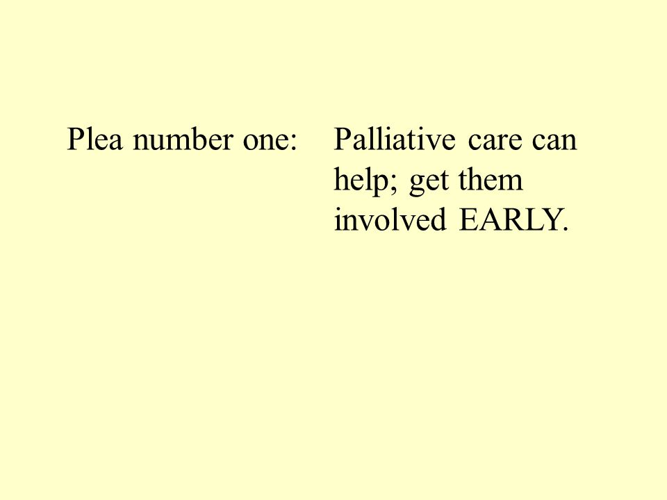 Plea number one: Palliative care can help; get them involved EARLY.