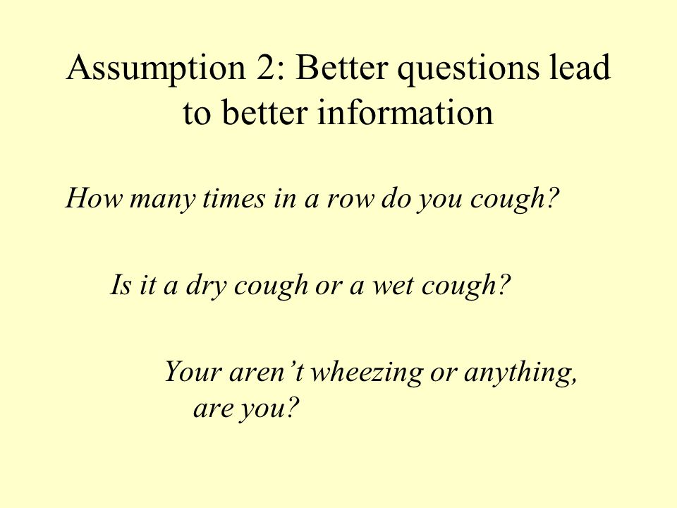 How many times in a row do you cough? Is it a dry cough or a wet cough? Your aren't wheezing or anything, are you? Assumption 2: Better questions lead