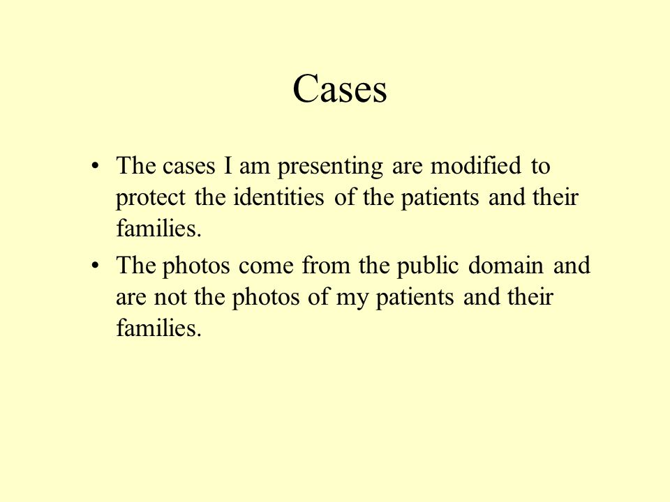 Cases The cases I am presenting are modified to protect the identities of the patients and their families. The photos come from the public domain and
