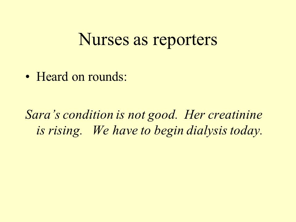 Nurses as reporters Heard on rounds: Sara's condition is not good. Her creatinine is rising. We have to begin dialysis today.