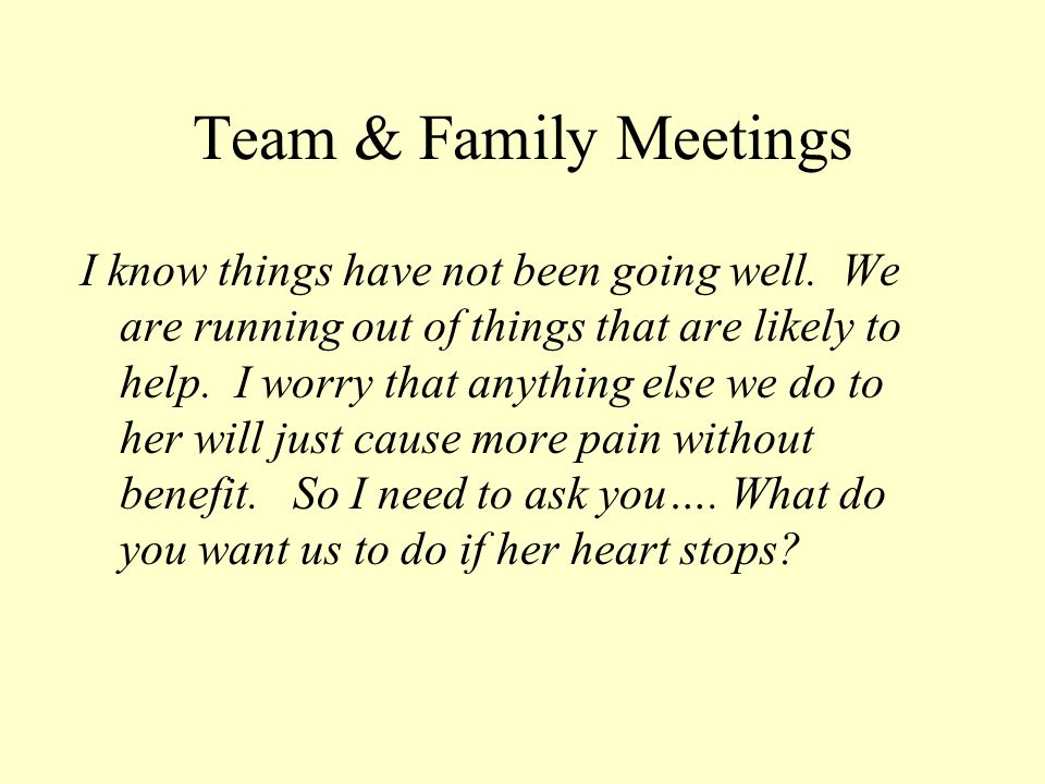 Team & Family Meetings I know things have not been going well. We are running out of things that are likely to help. I worry that anything else we do