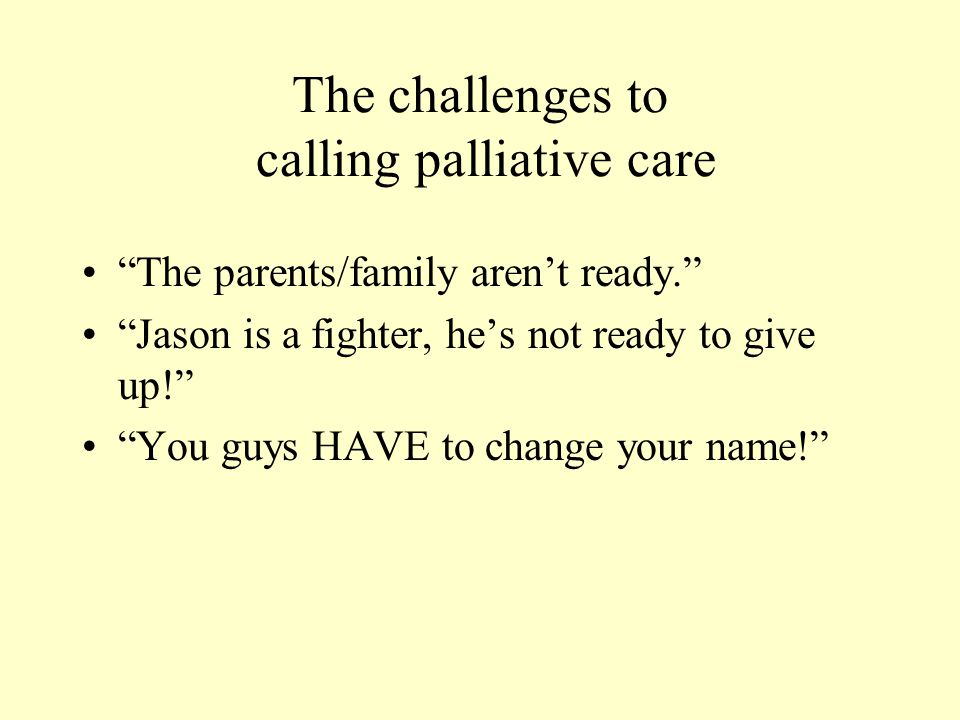 "The challenges to calling palliative care ""The parents/family aren't ready."" ""Jason is a fighter, he's not ready to give up!"" ""You guys HAVE to change"