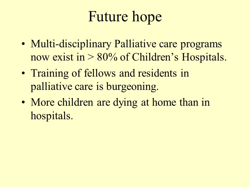 Future hope Multi-disciplinary Palliative care programs now exist in > 80% of Children's Hospitals.