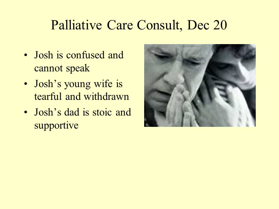 Palliative Care Consult, Dec 20 Josh is confused and cannot speak Josh's young wife is tearful and withdrawn Josh's dad is stoic and supportive