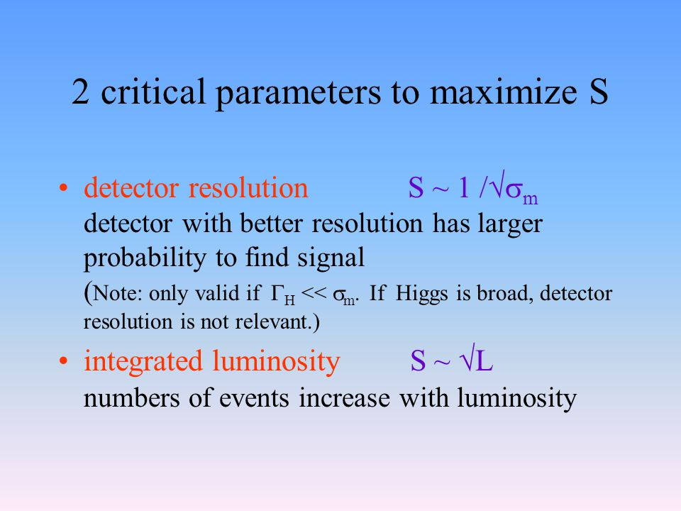 2 critical parameters to maximize S detector resolution S ~ 1 /  m detector with better resolution has larger probability to find signal ( Note: only valid if  H <<  m.