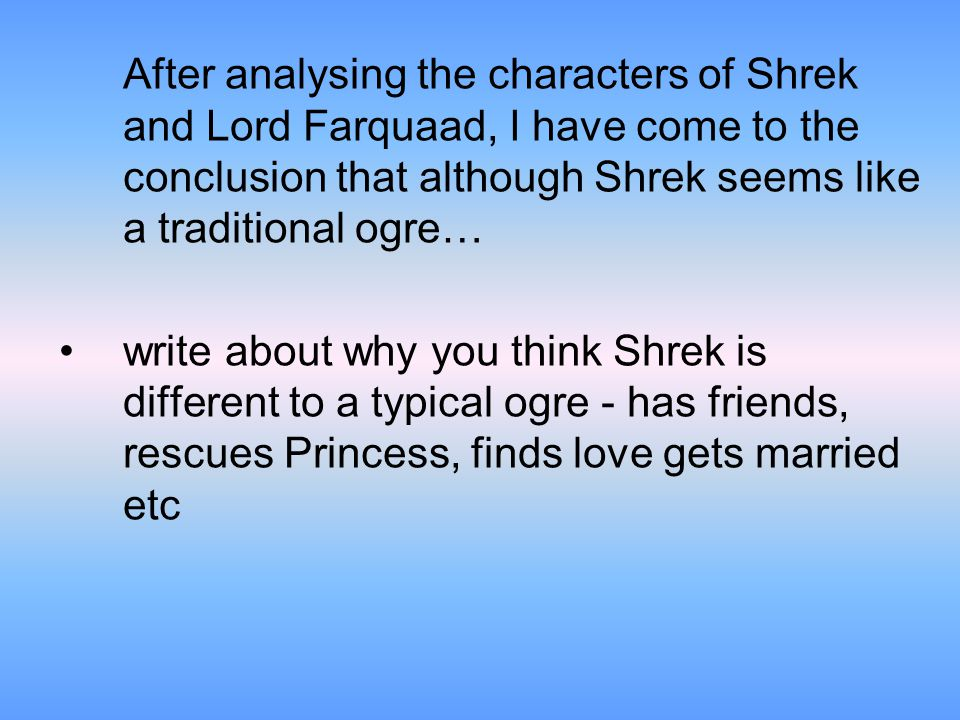 After analysing the characters of Shrek and Lord Farquaad, I have come to the conclusion that although Shrek seems like a traditional ogre… write about why you think Shrek is different to a typical ogre - has friends, rescues Princess, finds love gets married etc