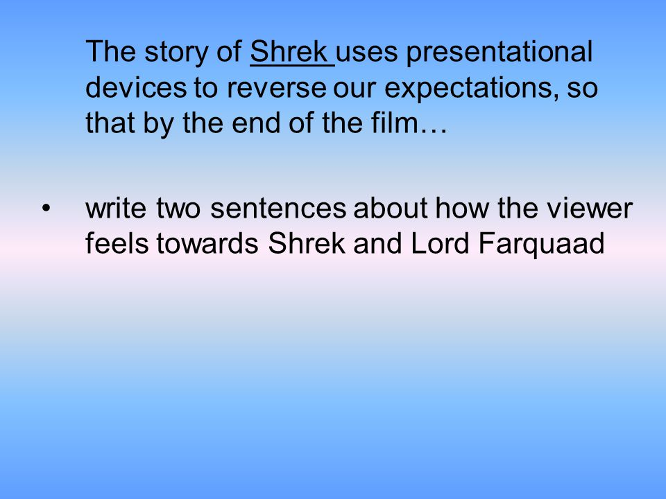 The story of Shrek uses presentational devices to reverse our expectations, so that by the end of the film… write two sentences about how the viewer feels towards Shrek and Lord Farquaad