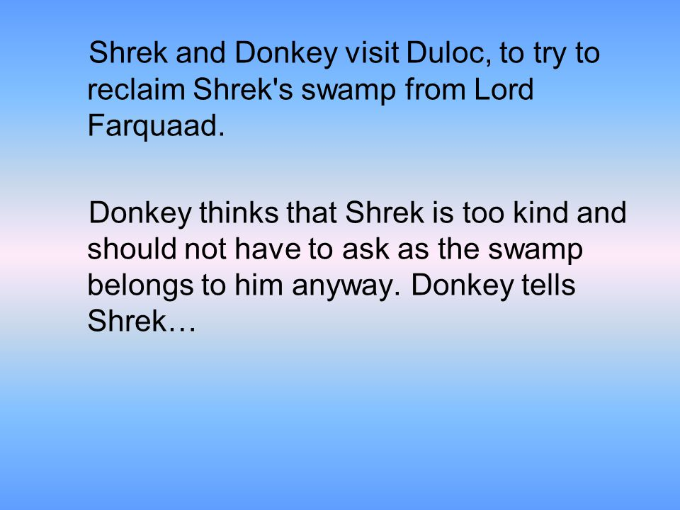 Shrek and Donkey visit Duloc, to try to reclaim Shrek s swamp from Lord Farquaad.