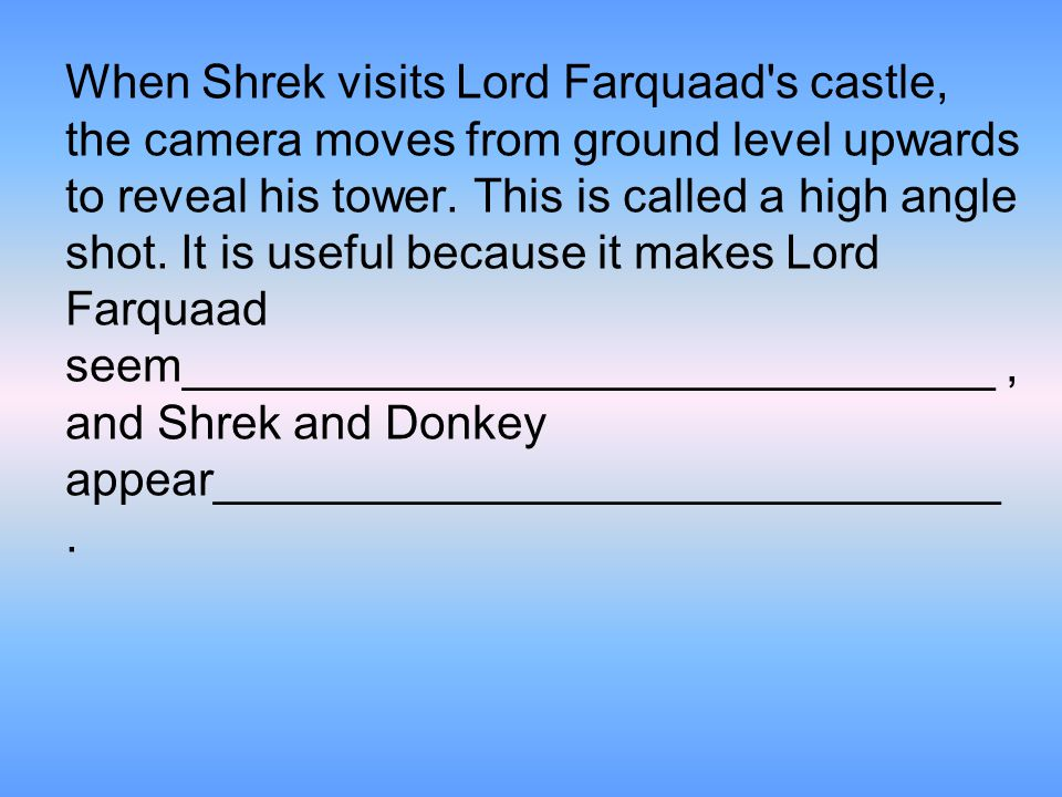 When Shrek visits Lord Farquaad s castle, the camera moves from ground level upwards to reveal his tower.