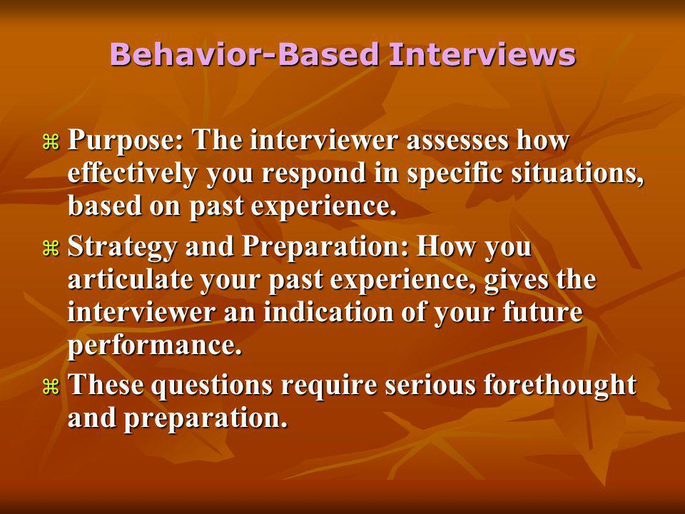 Behavior-Based Interviews  Purpose: The interviewer assesses how effectively you respond in specific situations, based on past experience.