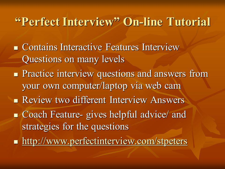Perfect Interview On-line Tutorial Contains Interactive Features Interview Questions on many levels Contains Interactive Features Interview Questions on many levels Practice interview questions and answers from your own computer/laptop via web cam Practice interview questions and answers from your own computer/laptop via web cam Review two different Interview Answers Review two different Interview Answers Coach Feature- gives helpful advice/ and strategies for the questions Coach Feature- gives helpful advice/ and strategies for the questions http://www.perfectinterview.com/stpeters http://www.perfectinterview.com/stpeters http://www.perfectinterview.com/stpeters
