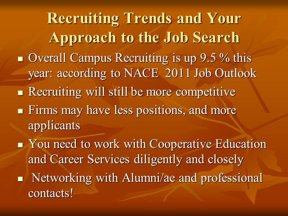 Recruiting Trends and Your Approach to the Job Search Overall Campus Recruiting is up 9.5 % this year: according to NACE 2011 Job Outlook Overall Campus Recruiting is up 9.5 % this year: according to NACE 2011 Job Outlook Recruiting will still be more competitive Recruiting will still be more competitive Firms may have less positions, and more applicants Firms may have less positions, and more applicants You need to work with Cooperative Education and Career Services diligently and closely You need to work with Cooperative Education and Career Services diligently and closely Networking with Alumni/ae and professional contacts.