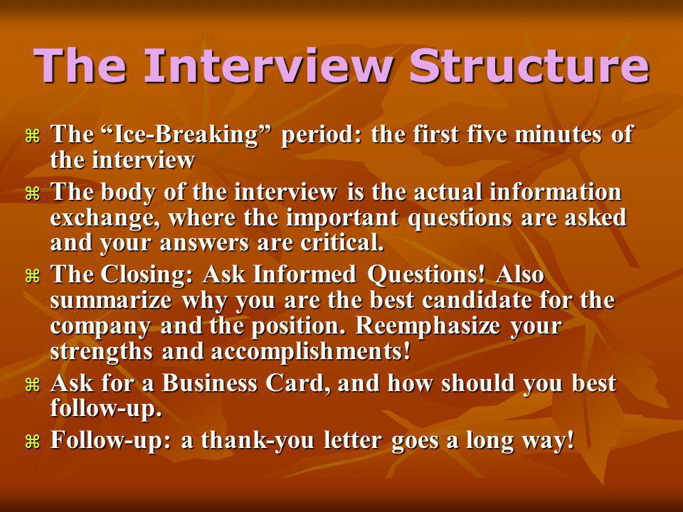 The Interview Structure  The Ice-Breaking period: the first five minutes of the interview  The body of the interview is the actual information exchange, where the important questions are asked and your answers are critical.