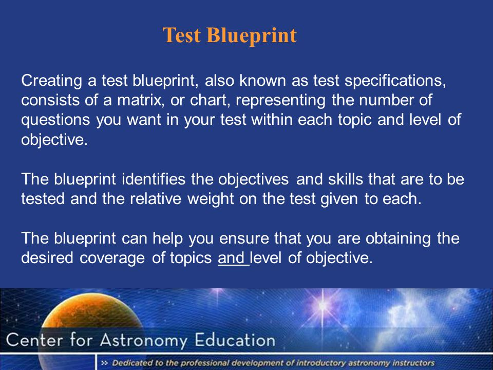 Creating a test blueprint, also known as test specifications, consists of a matrix, or chart, representing the number of questions you want in your test within each topic and level of objective.