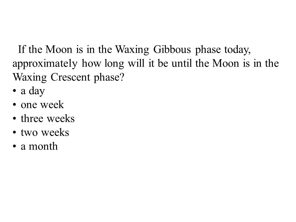 If the Moon is in the Waxing Gibbous phase today, approximately how long will it be until the Moon is in the Waxing Crescent phase.