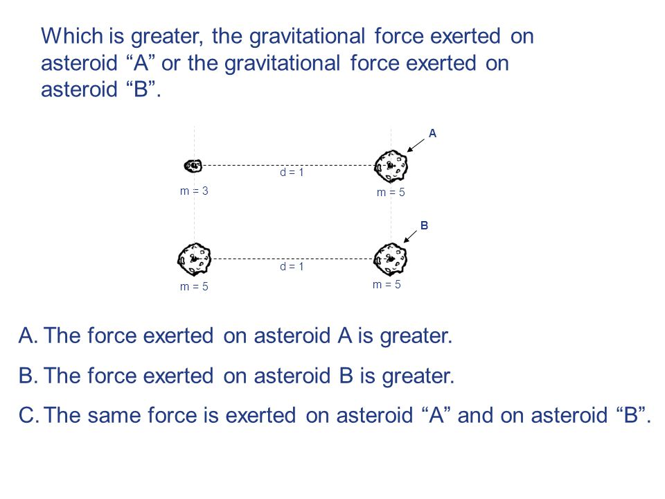 d = 1 m = 5 m = 3 m = 5 B A m = 3 m = 5 A.The force exerted on asteroid A is greater.
