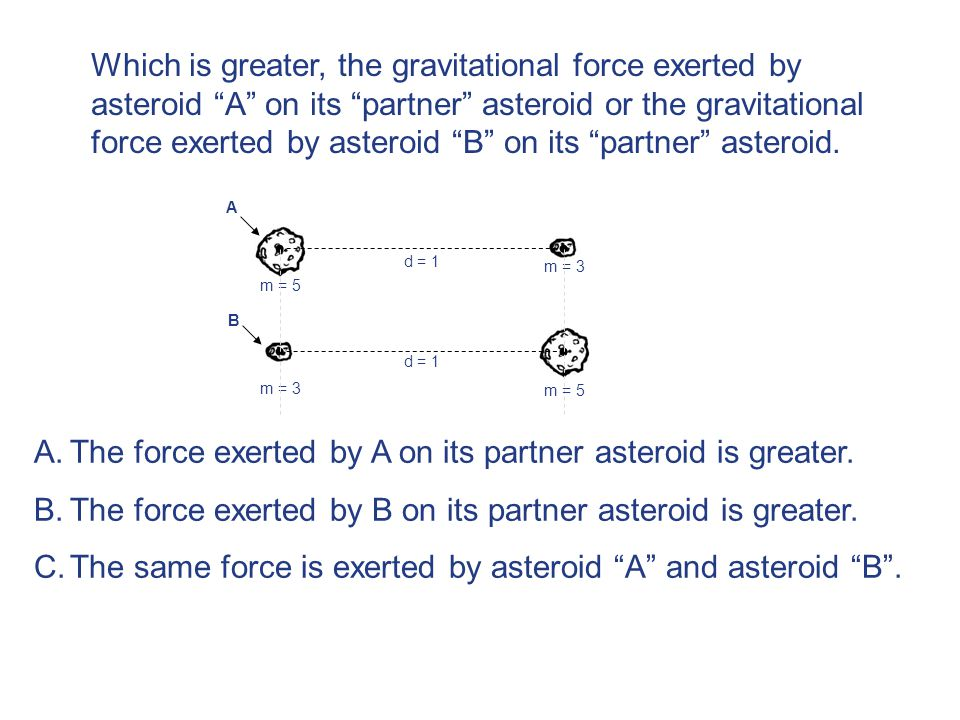 d = 1 m = 5 m = 3 m = 5 B C A m = 3 m = 5 A.The force exerted by A on its partner asteroid is greater.