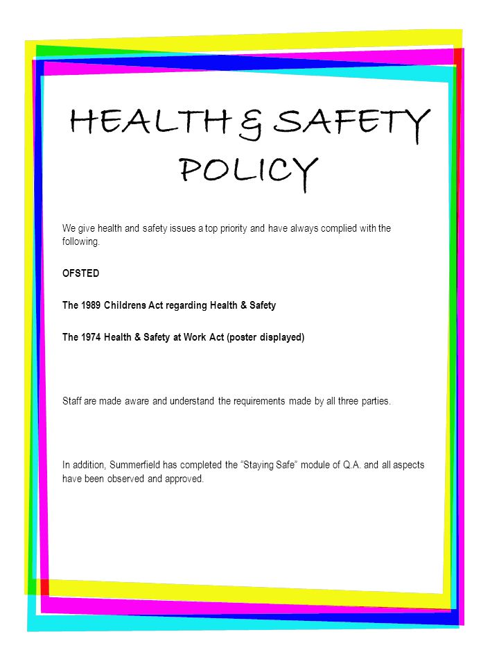 HEALTH & SAFETY POLICY We give health and safety issues a top priority and have always complied with the following. OFSTED The 1989 Childrens Act rega