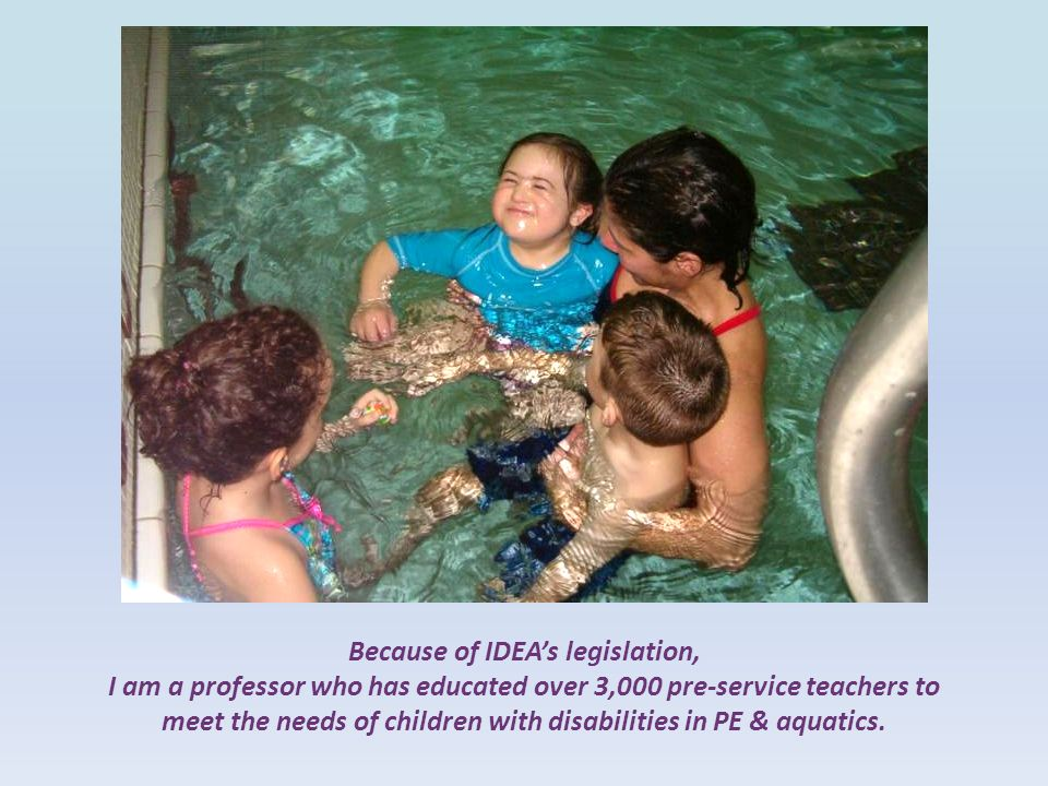 Because of IDEA's legislation, I am a professor who has educated over 3,000 pre-service teachers to meet the needs of children with disabilities in PE