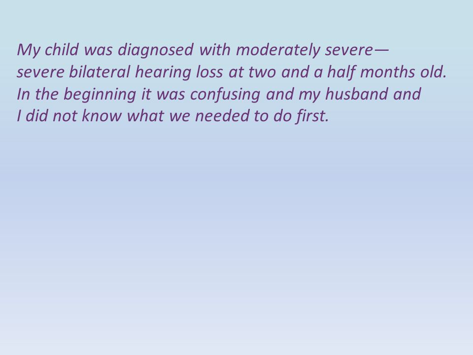 My child was diagnosed with moderately severe— severe bilateral hearing loss at two and a half months old. In the beginning it was confusing and my hu