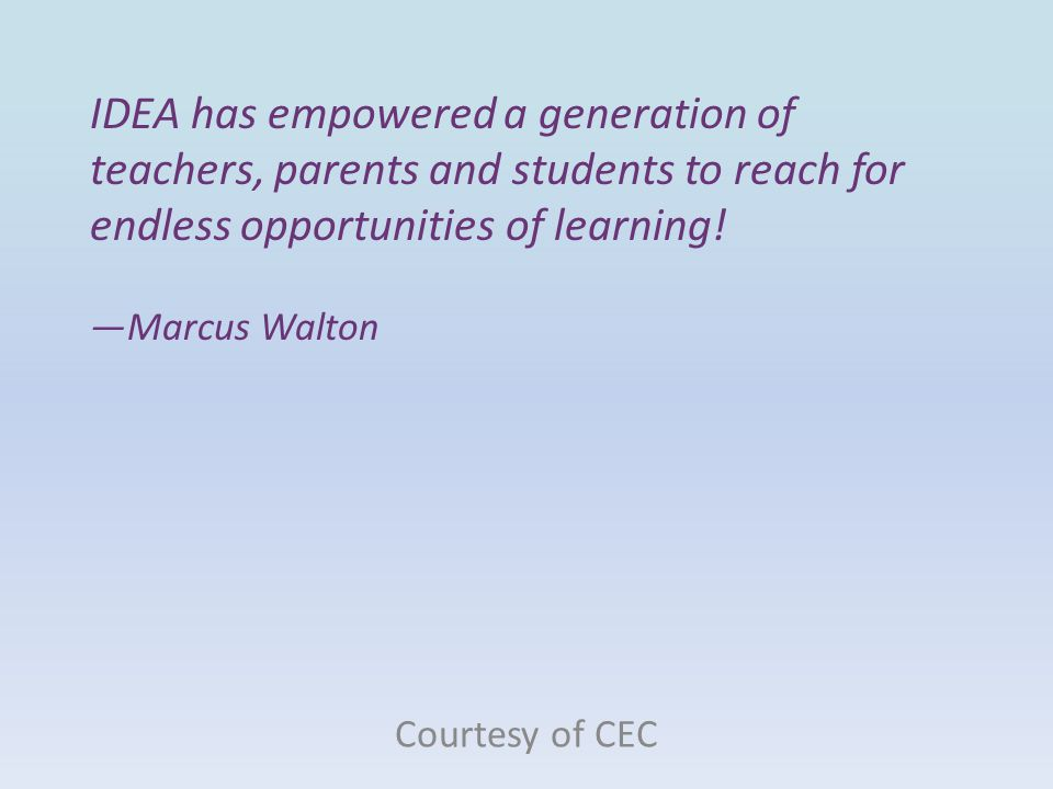 IDEA has empowered a generation of teachers, parents and students to reach for endless opportunities of learning! —Marcus Walton Courtesy of CEC