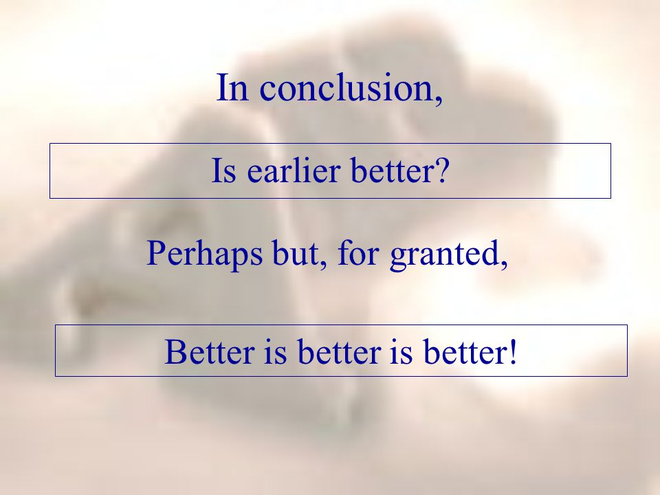 In conclusion, Is earlier better Perhaps but, for granted, Better is better is better!
