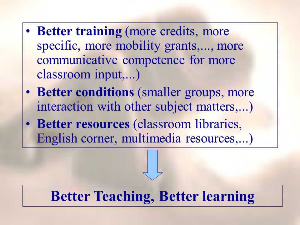 Better training (more credits, more specific, more mobility grants,..., more communicative competence for more classroom input,...) Better conditions (smaller groups, more interaction with other subject matters,...) Better resources (classroom libraries, English corner, multimedia resources,...) Better Teaching, Better learning