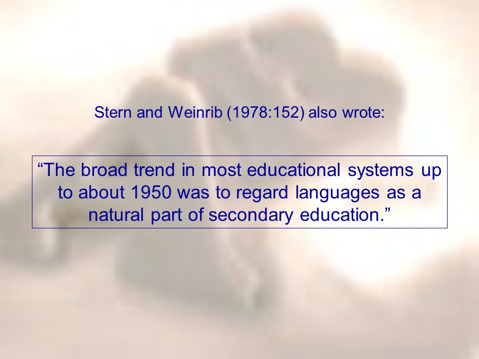 "Stern and Weinrib (1978:152) also wrote: ""The broad trend in most educational systems up to about 1950 was to regard languages as a natural part of se"