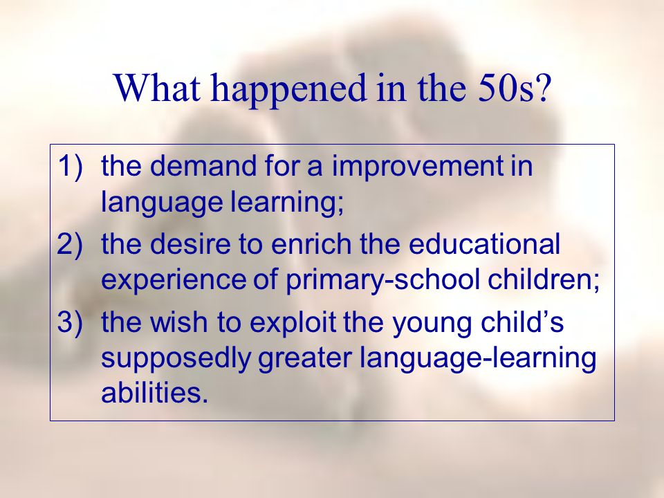 What happened in the 50s? 1)the demand for a improvement in language learning; 2)the desire to enrich the educational experience of primary-school chi