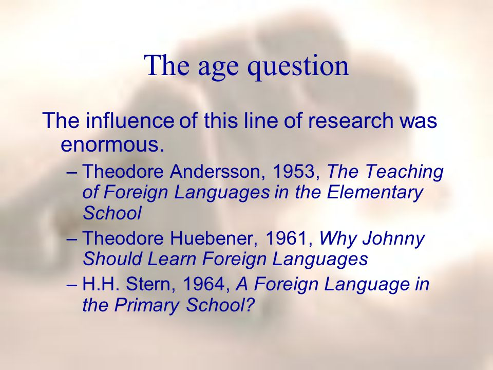 The age question The influence of this line of research was enormous. –Theodore Andersson, 1953, The Teaching of Foreign Languages in the Elementary S