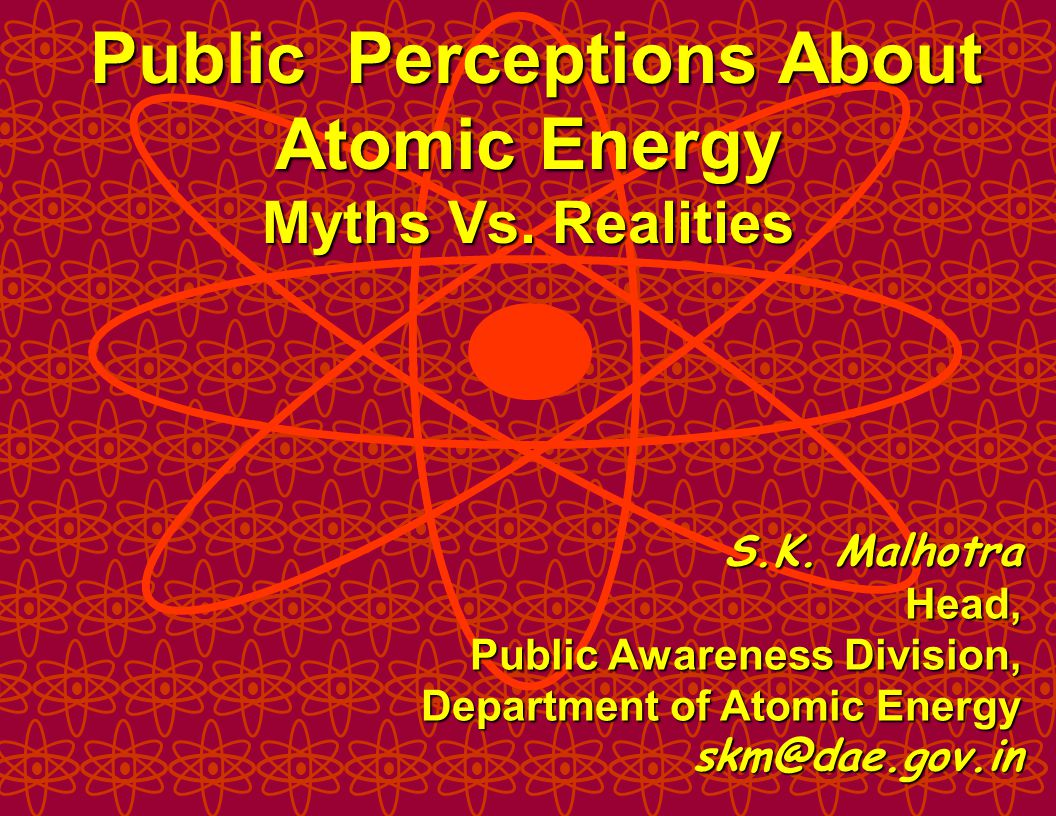 S.K. Malhotra Head, Public Awareness Division, Department of Atomic Energy skm@dae.gov.in Public Perceptions About Atomic Energy Myths Vs. Realities P