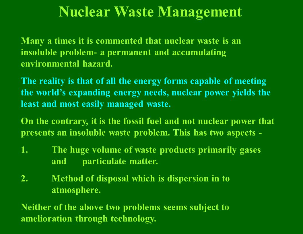 Nuclear Waste Management Many a times it is commented that nuclear waste is an insoluble problem- a permanent and accumulating environmental hazard.