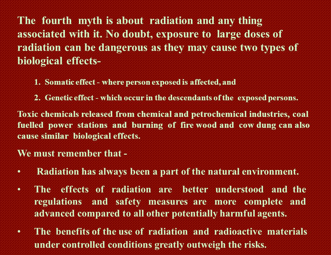 The fourth myth is about radiation and any thing associated with it. No doubt, exposure to large doses of radiation can be dangerous as they may cause