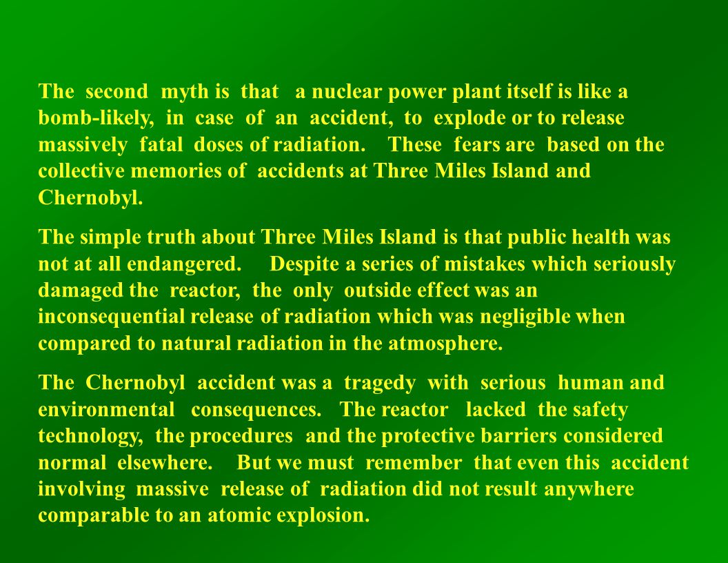 The second myth is that a nuclear power plant itself is like a bomb-likely, in case of an accident, to explode or to release massively fatal doses of