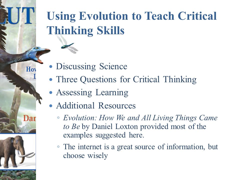 Using Evolution to Teach Critical Thinking Skills Discussing Science Three Questions for Critical Thinking Assessing Learning Additional Resources ◦ Evolution: How We and All Living Things Came to Be by Daniel Loxton provided most of the examples suggested here.