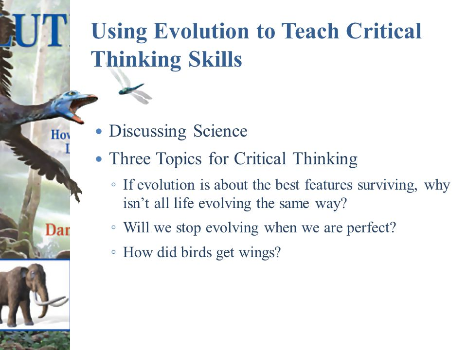 Using Evolution to Teach Critical Thinking Skills Discussing Science Three Topics for Critical Thinking ◦ If evolution is about the best features surviving, why isn't all life evolving the same way.