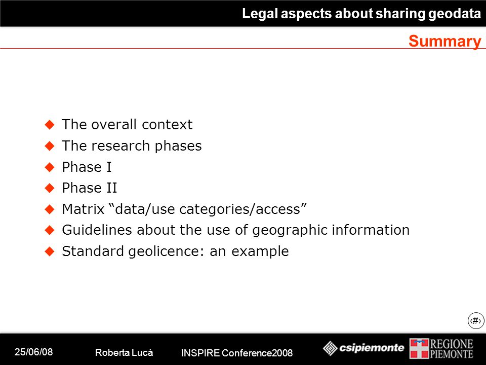 25/06/08 Roberta Lucà INSPIRE Conference2008 Legal aspects about sharing geodata 2 Summary  The overall context  The research phases  Phase I  Phase II  Matrix data/use categories/access  Guidelines about the use of geographic information  Standard geolicence: an example