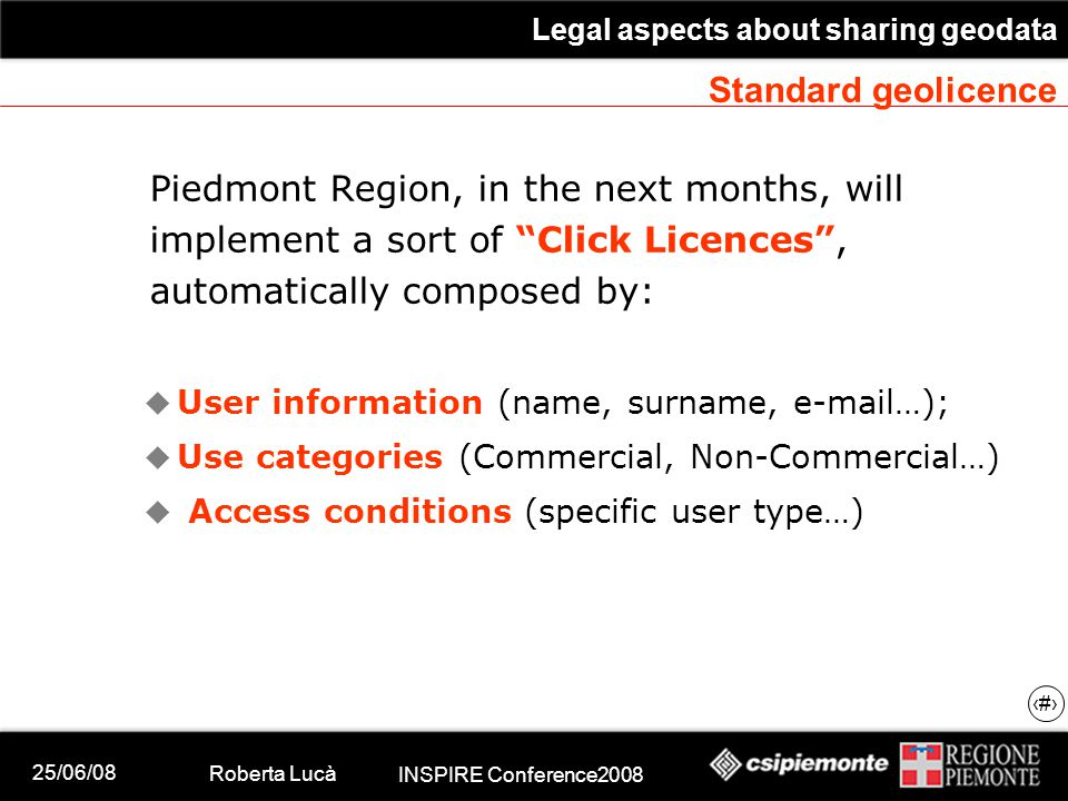 25/06/08 Roberta Lucà INSPIRE Conference2008 Legal aspects about sharing geodata 20 Standard geolicence Piedmont Region, in the next months, will implement a sort of Click Licences , automatically composed by:  User information (name, surname, e-mail…);  Use categories (Commercial, Non-Commercial…)  Access conditions (specific user type…)