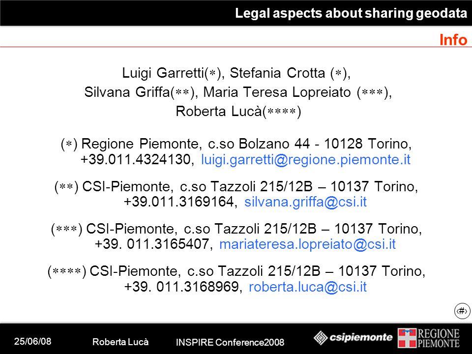 25/06/08 Roberta Lucà INSPIRE Conference2008 Legal aspects about sharing geodata 22 Info Luigi Garretti(  ), Stefania Crotta (  ), Silvana Griffa(  ), Maria Teresa Lopreiato (  ), Roberta Lucà(  ) (  ) Regione Piemonte, c.so Bolzano 44 - 10128 Torino, +39.011.4324130, luigi.garretti@regione.piemonte.it (  ) CSI-Piemonte, c.so Tazzoli 215/12B – 10137 Torino, +39.011.3169164, silvana.griffa@csi.it (  ) CSI-Piemonte, c.so Tazzoli 215/12B – 10137 Torino, +39.