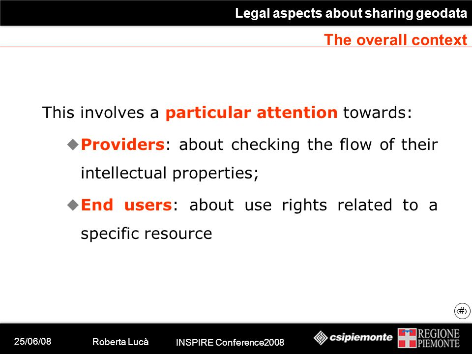 25/06/08 Roberta Lucà INSPIRE Conference2008 Legal aspects about sharing geodata 4 The overall context This involves a particular attention towards:  Providers: about checking the flow of their intellectual properties;  End users: about use rights related to a specific resource