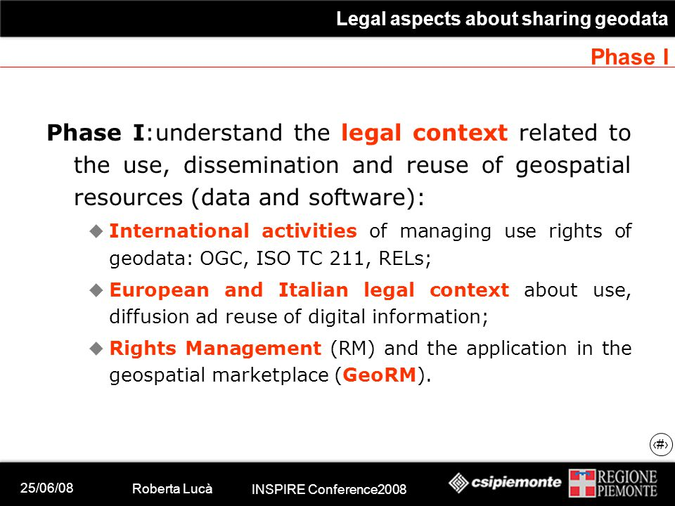 25/06/08 Roberta Lucà INSPIRE Conference2008 Legal aspects about sharing geodata 8 Phase I Phase I:understand the legal context related to the use, dissemination and reuse of geospatial resources (data and software):  International activities of managing use rights of geodata: OGC, ISO TC 211, RELs;  European and Italian legal context about use, diffusion ad reuse of digital information;  Rights Management (RM) and the application in the geospatial marketplace (GeoRM).