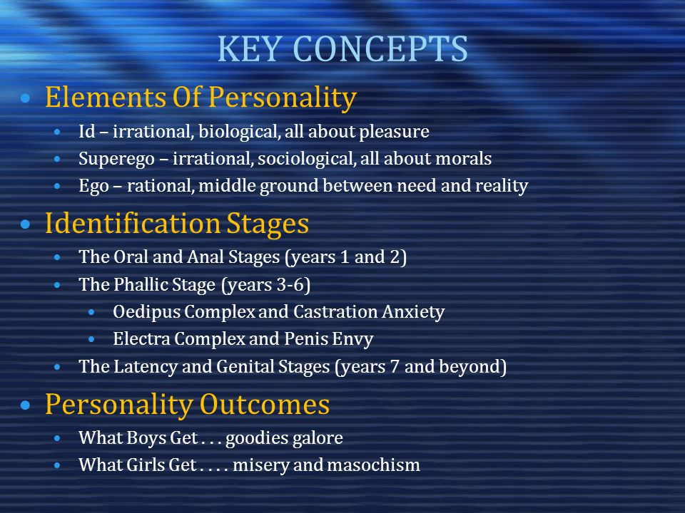 KEY CONCEPTS Elements Of Personality Id – irrational, biological, all about pleasure Superego – irrational, sociological, all about morals Ego – rational, middle ground between need and reality Identification Stages The Oral and Anal Stages (years 1 and 2) The Phallic Stage (years 3-6) Oedipus Complex and Castration Anxiety Electra Complex and Penis Envy The Latency and Genital Stages (years 7 and beyond) Personality Outcomes What Boys Get...