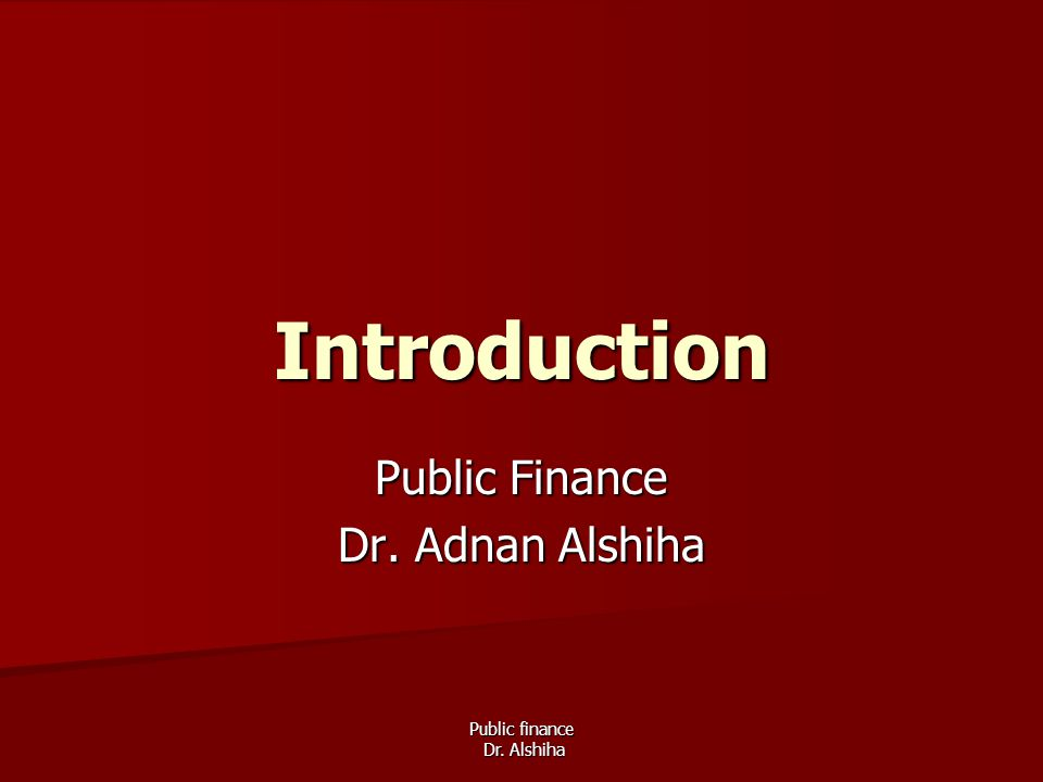 Public finance Dr. Alshiha Introduction Public Finance Dr. Adnan Alshiha