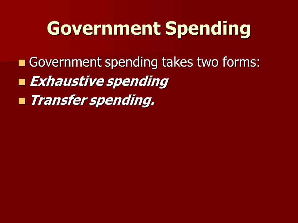 Government Spending Government spending takes two forms: Government spending takes two forms: Exhaustive spending Exhaustive spending Transfer spendin