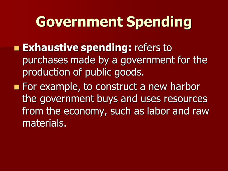 Government Spending Exhaustive spending: refers to purchases made by a government for the production of public goods. Exhaustive spending: refers to p