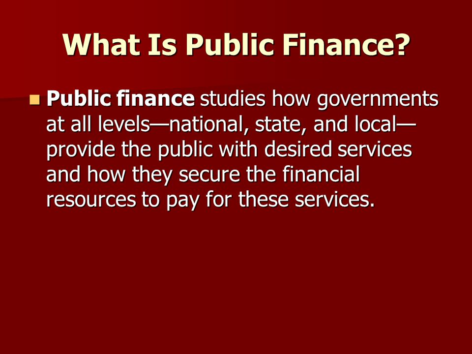 What Is Public Finance? Public finance studies how governments at all levels—national, state, and local— provide the public with desired services and